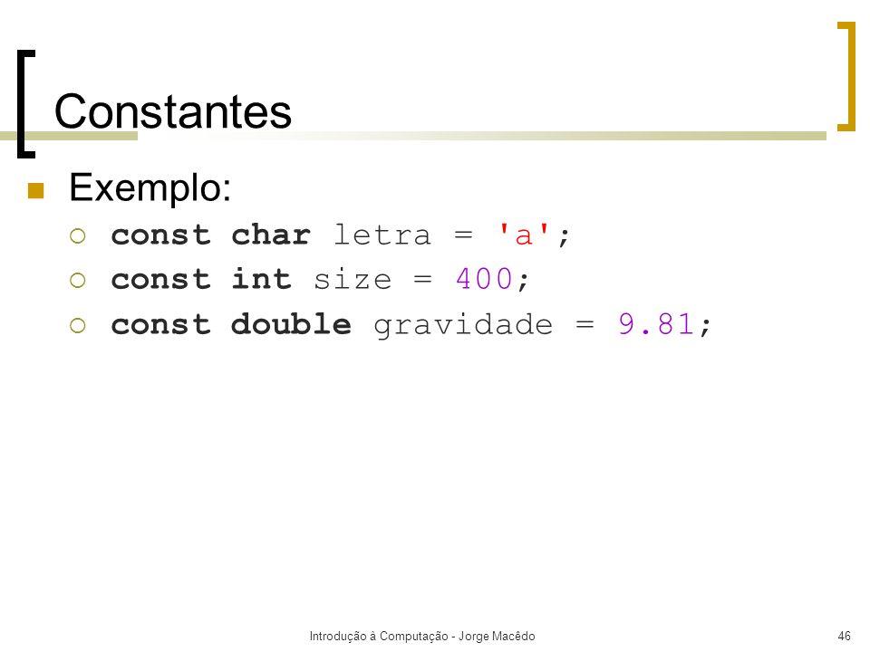 Introdução à Computação - Jorge Macêdo46 Constantes Exemplo: const char letra = 'a'; const int size = 400; const double gravidade = 9.81;