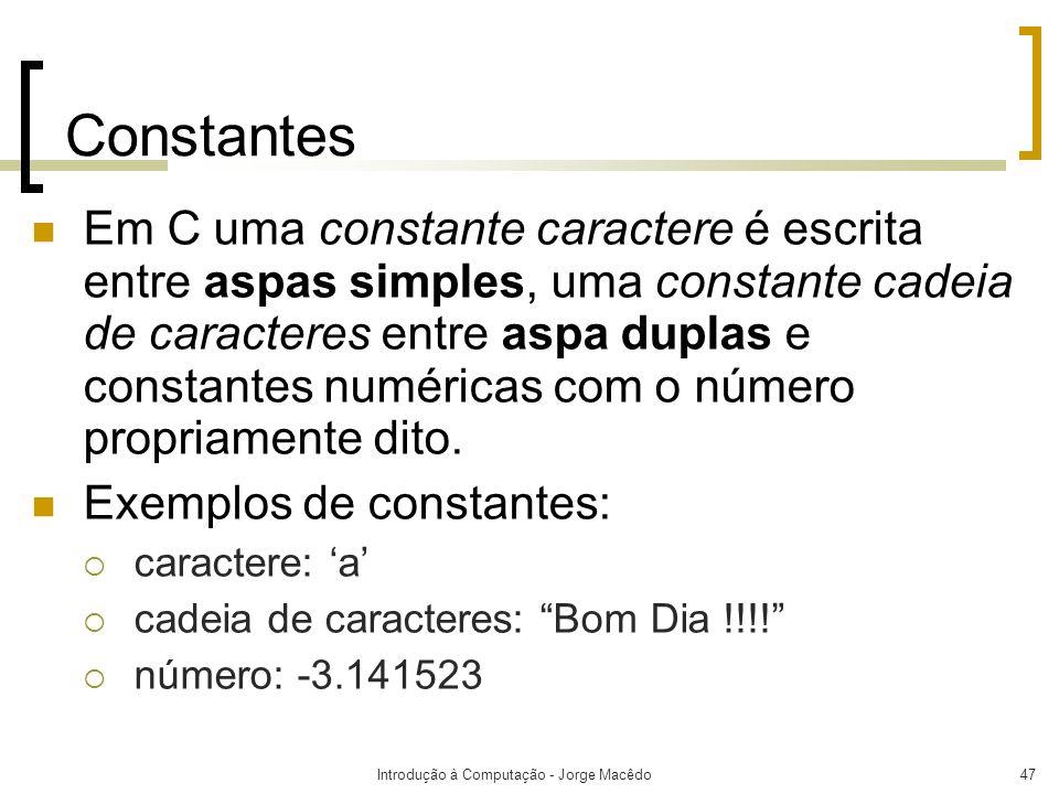 Introdução à Computação - Jorge Macêdo47 Constantes Em C uma constante caractere é escrita entre aspas simples, uma constante cadeia de caracteres ent