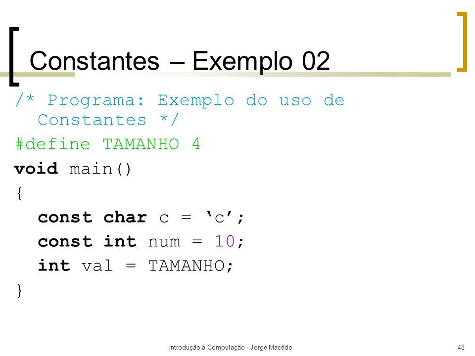 Introdução à Computação - Jorge Macêdo48 Constantes – Exemplo 02 /* Programa: Exemplo do uso de Constantes */ #define TAMANHO 4 void main() { const ch