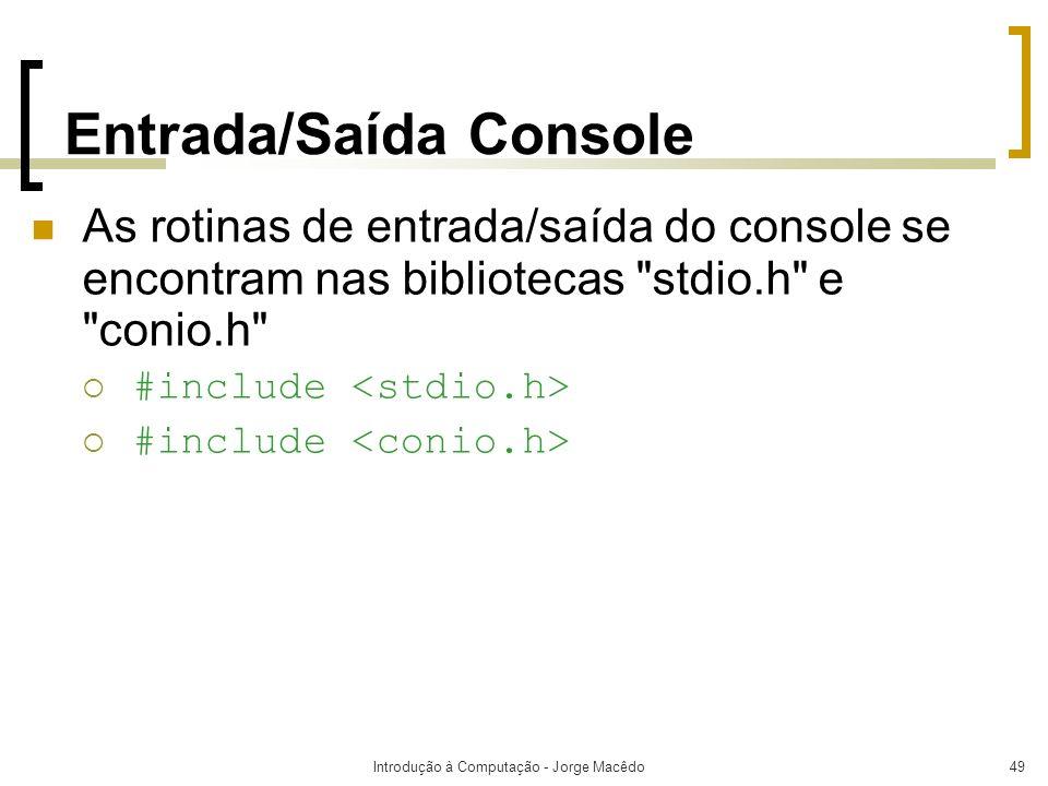 Introdução à Computação - Jorge Macêdo49 Entrada/Saída Console As rotinas de entrada/saída do console se encontram nas bibliotecas