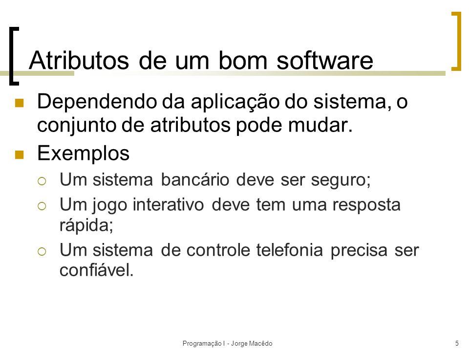 Programação I - Jorge Macêdo5 Atributos de um bom software Dependendo da aplicação do sistema, o conjunto de atributos pode mudar. Exemplos Um sistema
