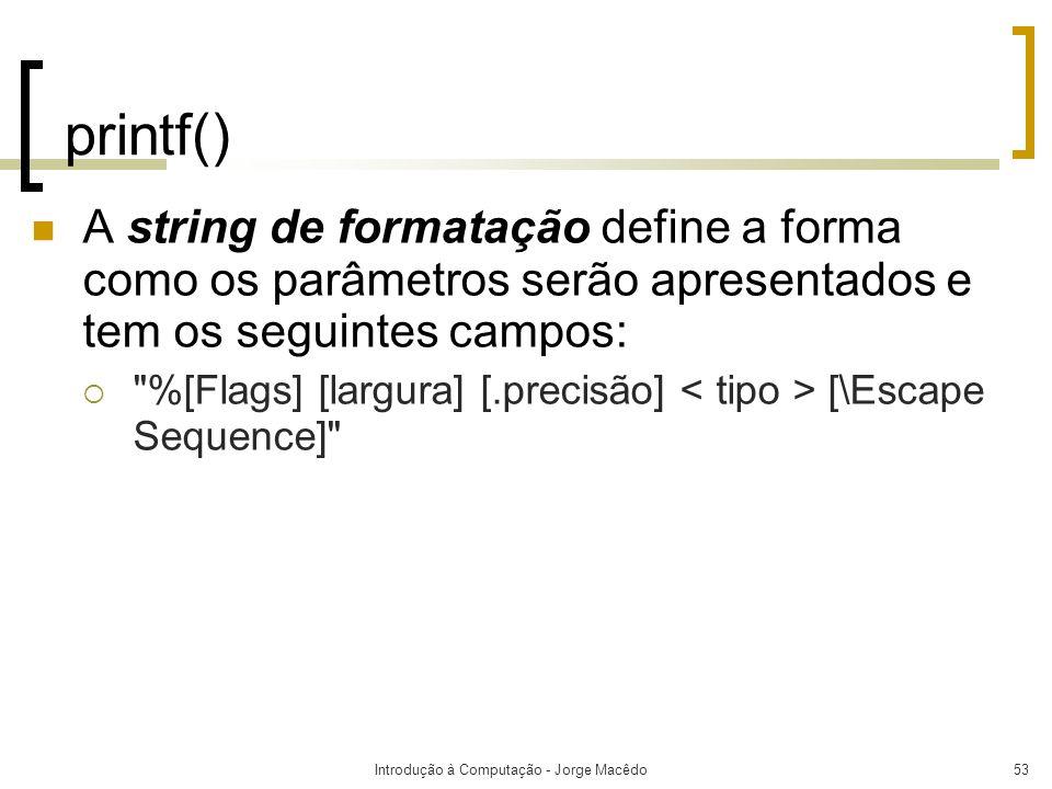Introdução à Computação - Jorge Macêdo53 printf() A string de formatação define a forma como os parâmetros serão apresentados e tem os seguintes campo