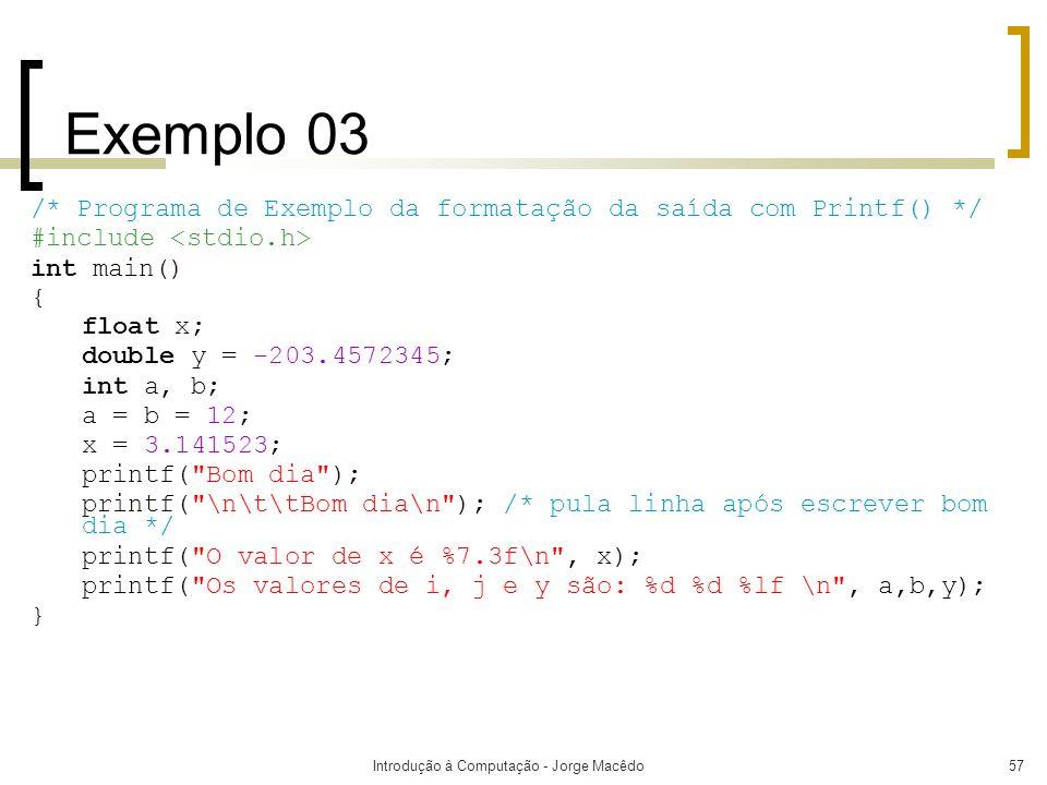 Introdução à Computação - Jorge Macêdo57 Exemplo 03 /* Programa de Exemplo da formatação da saída com Printf() */ #include int main() { float x; doubl