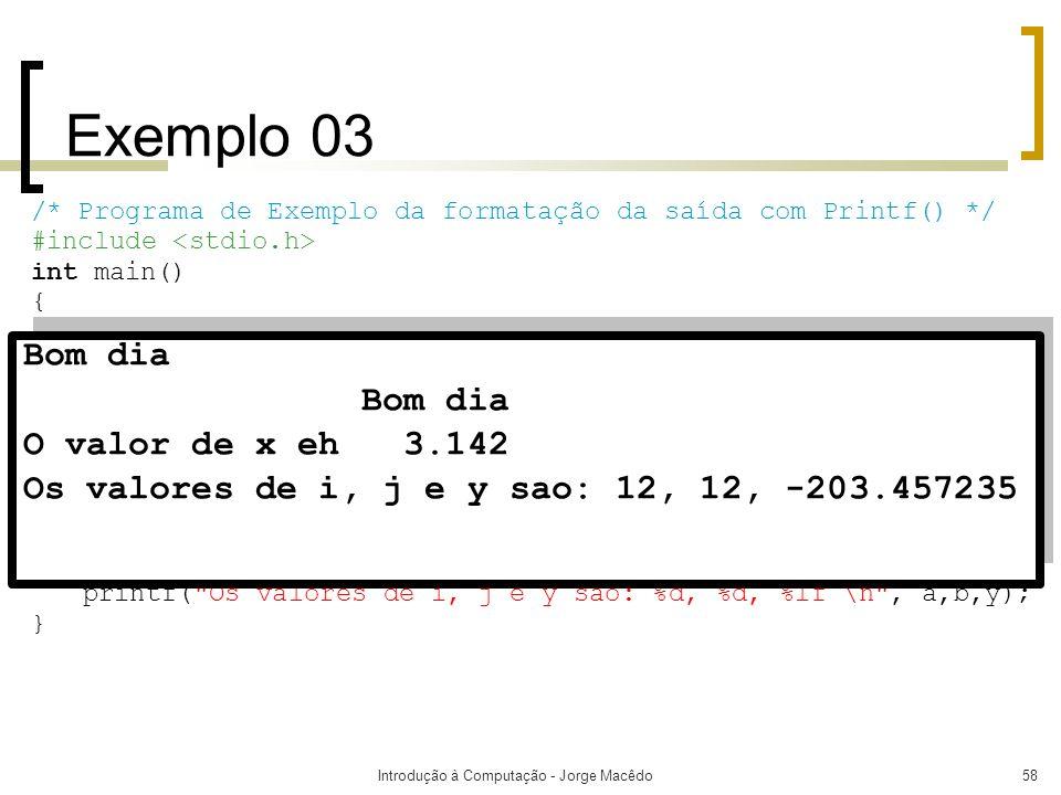Introdução à Computação - Jorge Macêdo58 Exemplo 03 /* Programa de Exemplo da formatação da saída com Printf() */ #include int main() { float x; doubl