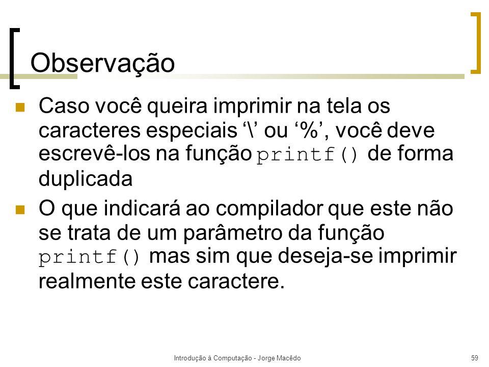 Introdução à Computação - Jorge Macêdo59 Observação Caso você queira imprimir na tela os caracteres especiais \ ou %, você deve escrevê-los na função