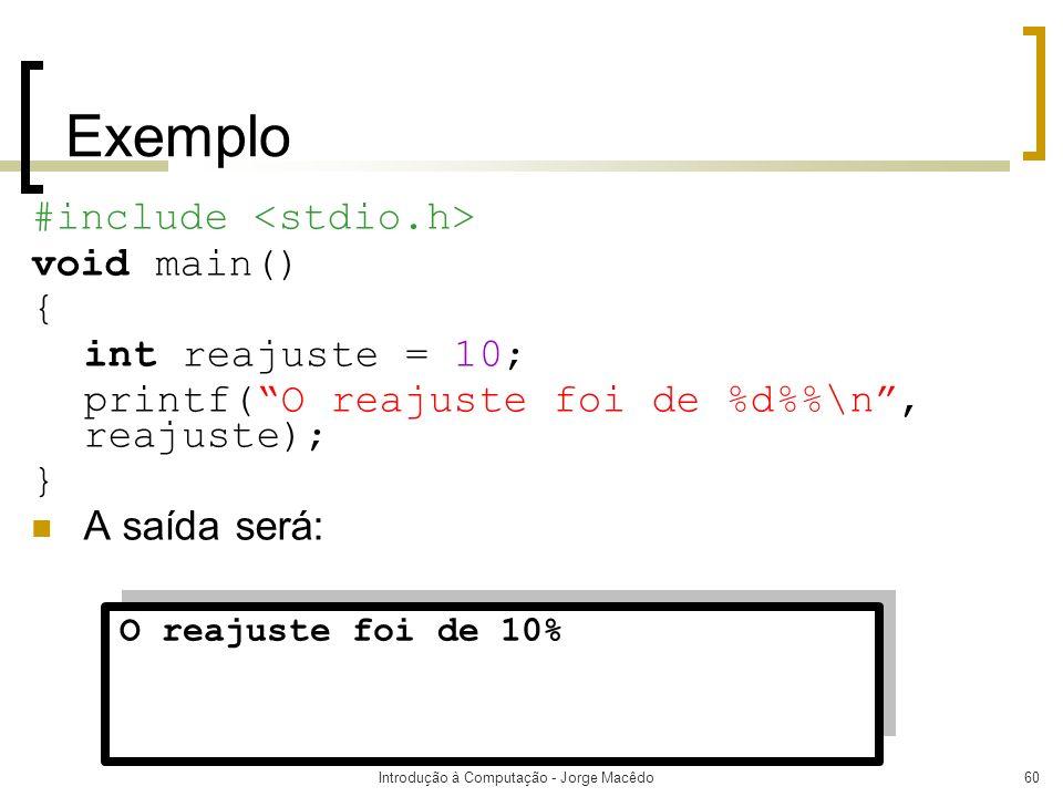 Introdução à Computação - Jorge Macêdo60 Exemplo #include void main() { int reajuste = 10; printf(O reajuste foi de %d%\n, reajuste); } A saída será: