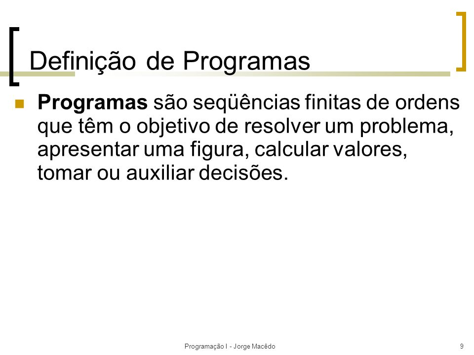 Programação I - Jorge Macêdo9 Definição de Programas Programas são seqüências finitas de ordens que têm o objetivo de resolver um problema, apresentar