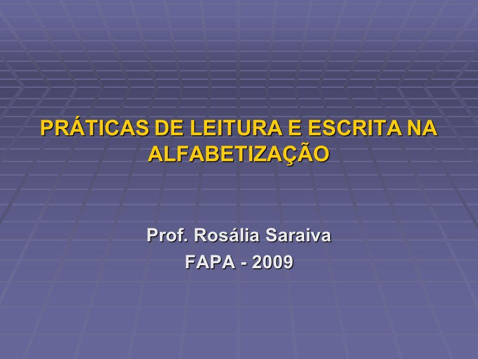 PRÁTICAS DE LEITURA E ESCRITA NA ALFABETIZAÇÃO Prof. Rosália Saraiva FAPA - 2009