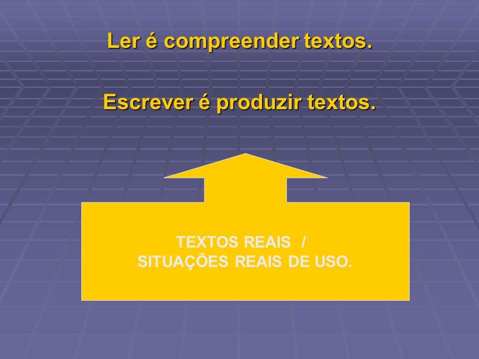 Ler é compreender textos. Escrever é produzir textos. TEXTOS REAIS / SITUAÇÕES REAIS DE USO.
