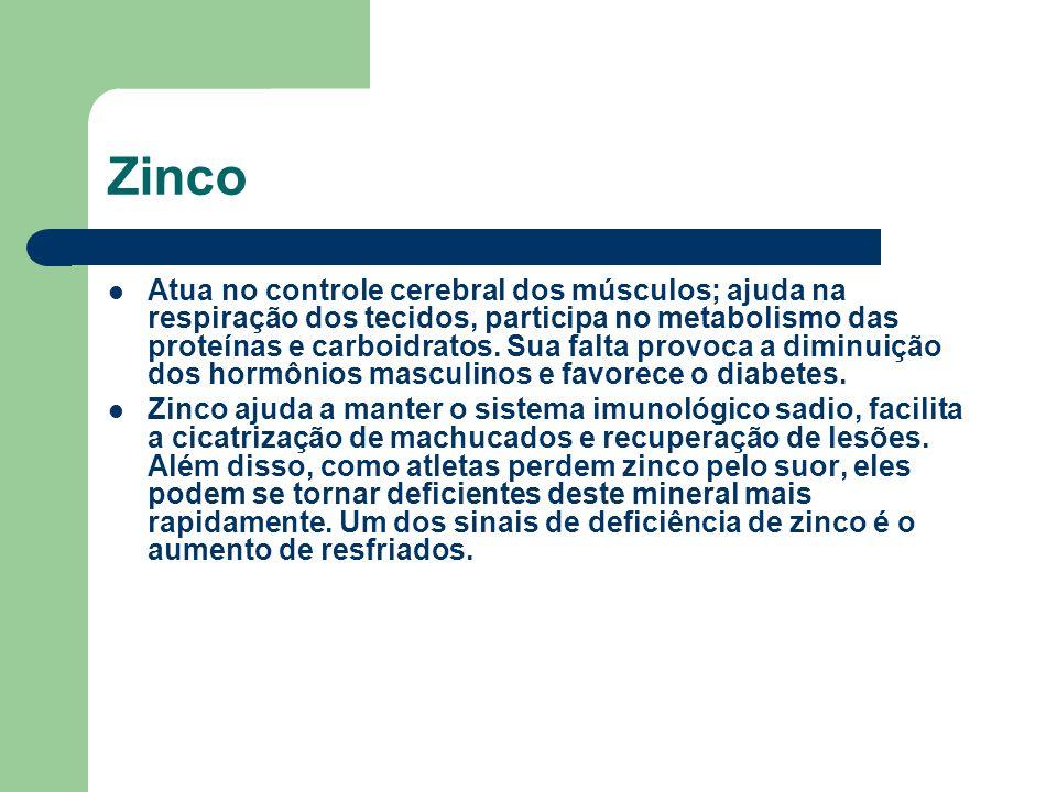 Zinco Atua no controle cerebral dos músculos; ajuda na respiração dos tecidos, participa no metabolismo das proteínas e carboidratos. Sua falta provoc