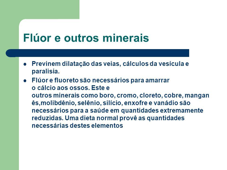 Flúor e outros minerais Previnem dilatação das veias, cálculos da vesícula e paralisia. Flúor e fluoreto são necessários para amarrar o cálcio aos oss