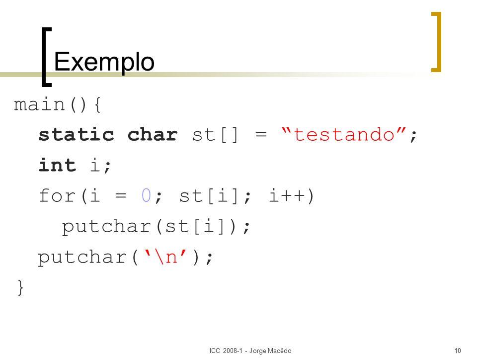 ICC 2008-1 - Jorge Macêdo10 Exemplo main(){ static char st[] = testando; int i; for(i = 0; st[i]; i++) putchar(st[i]); putchar(\n); }