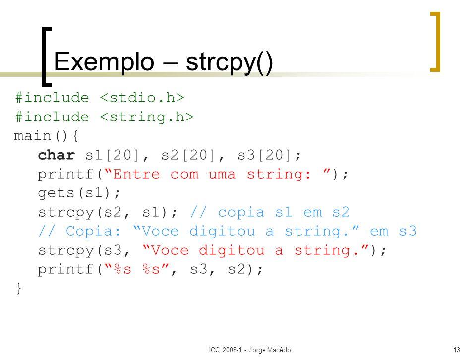 ICC 2008-1 - Jorge Macêdo13 Exemplo – strcpy() #include main(){ char s1[20], s2[20], s3[20]; printf(Entre com uma string: ); gets(s1); strcpy(s2, s1);