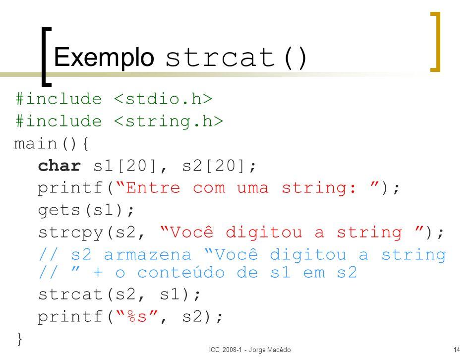 ICC 2008-1 - Jorge Macêdo14 Exemplo strcat() #include main(){ char s1[20], s2[20]; printf(Entre com uma string: ); gets(s1); strcpy(s2, Você digitou a