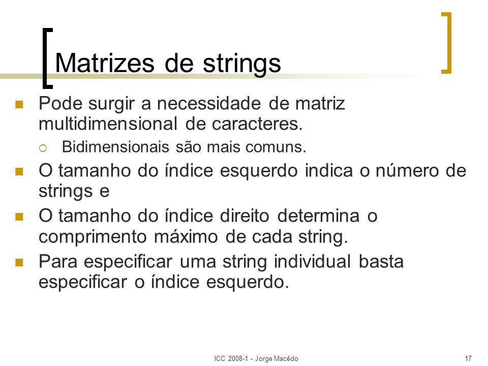 ICC 2008-1 - Jorge Macêdo17 Matrizes de strings Pode surgir a necessidade de matriz multidimensional de caracteres. Bidimensionais são mais comuns. O