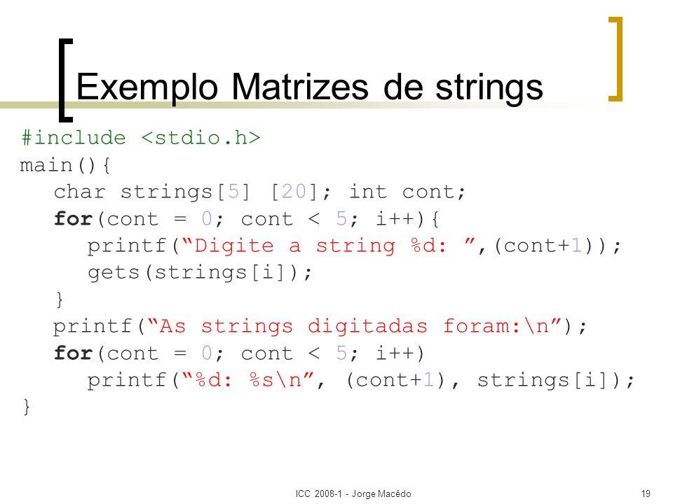 ICC 2008-1 - Jorge Macêdo19 Exemplo Matrizes de strings #include main(){ char strings[5] [20]; int cont; for(cont = 0; cont < 5; i++){ printf(Digite a
