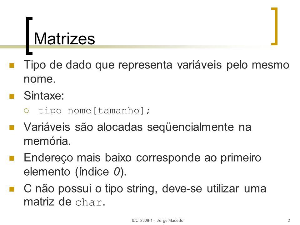 ICC 2008-1 - Jorge Macêdo3 Dimensões da Matriz Unidimensional Tamanho representa o número de elementos; O índice da matriz varia de 0 a [tamanho-1]; tipo nome[tamanho]; Bidimensional As duas dimensões são respectivamente as linhas e colunas da matriz; tipo nome[tamanho1][tamanho2];