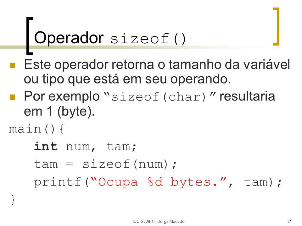 ICC 2008-1 - Jorge Macêdo21 Operador sizeof() Este operador retorna o tamanho da variável ou tipo que está em seu operando. Por exemplo sizeof(char) r