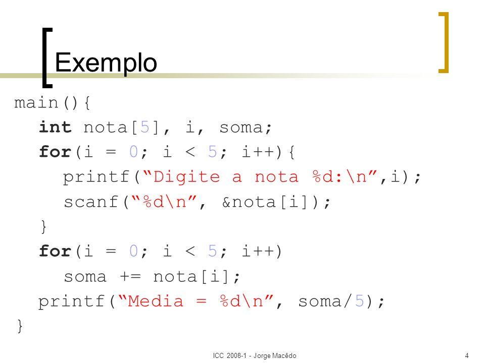ICC 2008-1 - Jorge Macêdo4 Exemplo main(){ int nota[5], i, soma; for(i = 0; i < 5; i++){ printf(Digite a nota %d:\n,i); scanf(%d\n, &nota[i]); } for(i