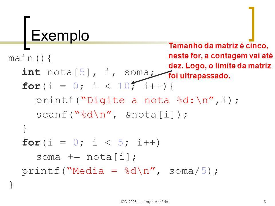 ICC 2008-1 - Jorge Macêdo6 Exemplo main(){ int nota[5], i, soma; for(i = 0; i < 10; i++){ printf(Digite a nota %d:\n,i); scanf(%d\n, &nota[i]); } for(