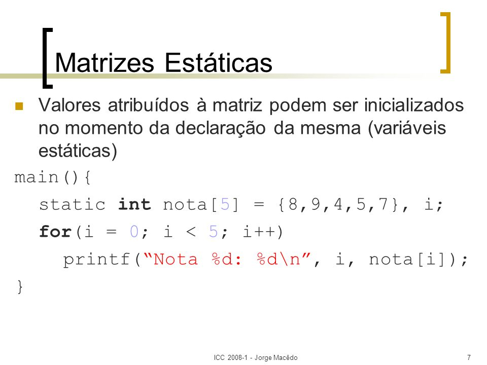 ICC 2008-1 - Jorge Macêdo8 Matrizes Multidimensionais C permite matrizes com mais de duas dimensões Sitnaxe tipo nome [tamanho1][tamanho2]...[tamanhoN]; Matrizes com três ou mais dimensões são pouco utilizadas.