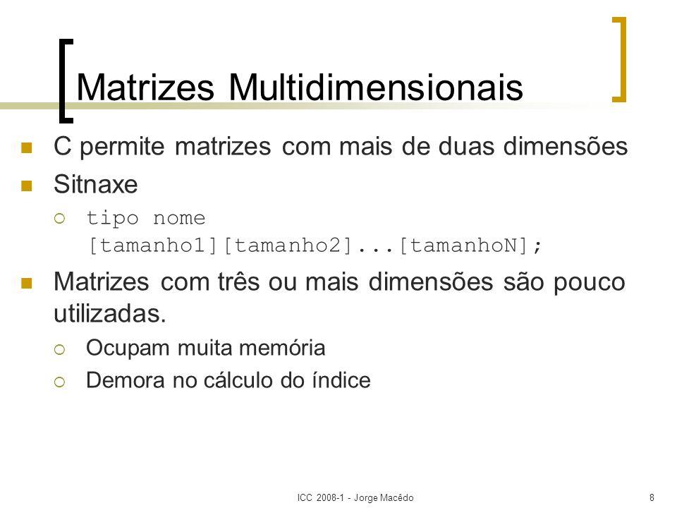 ICC 2008-1 - Jorge Macêdo8 Matrizes Multidimensionais C permite matrizes com mais de duas dimensões Sitnaxe tipo nome [tamanho1][tamanho2]...[tamanhoN