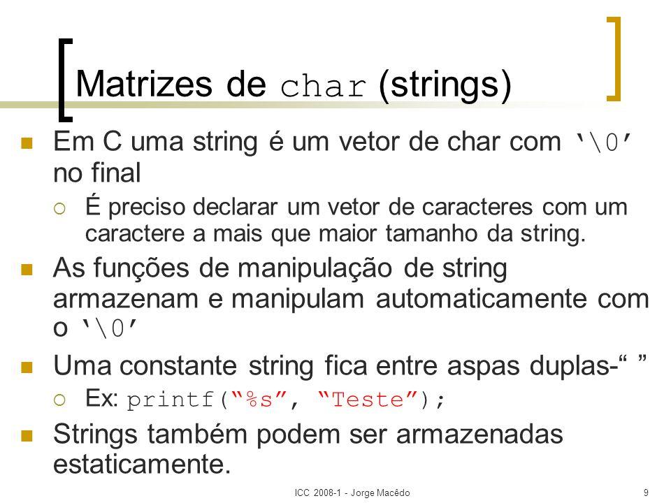 ICC 2008-1 - Jorge Macêdo20 Inicialização de Matrizes de Caracteres Inicialização de matrizes de caracteres pode ser das seguintes formas: char nome [tamanho1][tamanho2]...[tamanhoN] = string; Ex: char str[14] = Eu gosto de C; char nome [tamanho1][tamanho2]...[tamanhoNn] = {s,t,r,i,n,g,\0}; Ex: char str[14] = {E,u,,g,o,s,t,o,,d,e,,C,\0};