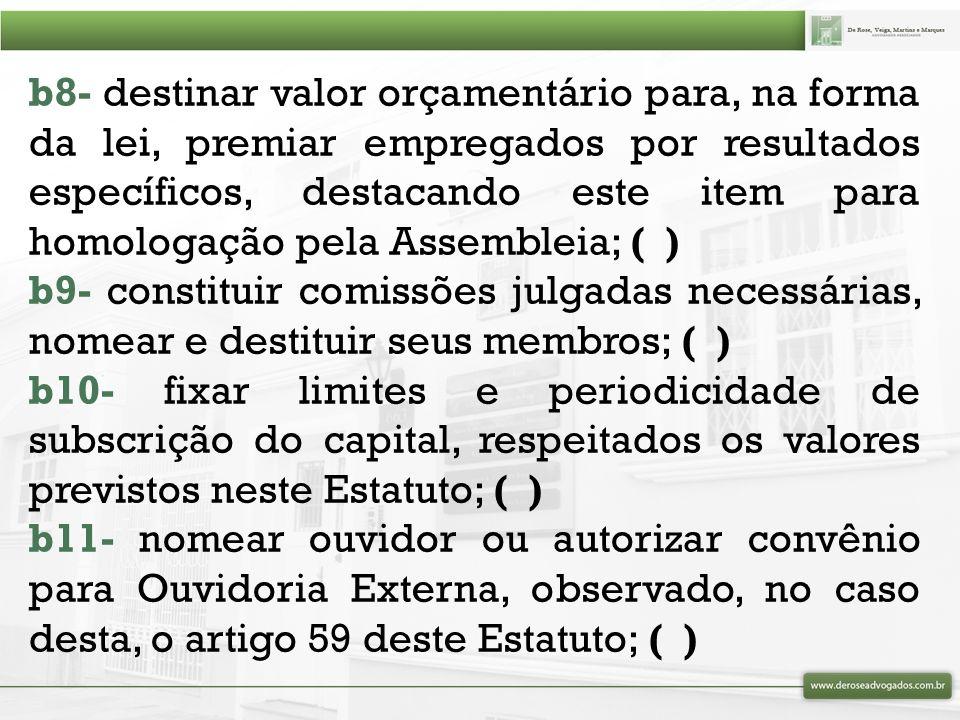 b12- elaborar e aprovar o regimento eleitoral; ( ) b13- elaborar e submeter à decisão da Assembleia Geral proposta de criação de fundos; ( ) b14- propor à Assembleia Geral alterações no Estatuto; ( ) b15- propor à Assembleia Geral a participação em capital de banco cooperativo, constituído nos termos da legislação vigente; ( ) b16- conferir aos diretores as atribuições não previstas neste Estatuto; ( ) b17- estabelecer regras para os casos omissos, até posterior deliberação da Assembleia Geral; ( ) b18- outras que a Assembleia, diretamente, haja por bem lhe conferir.