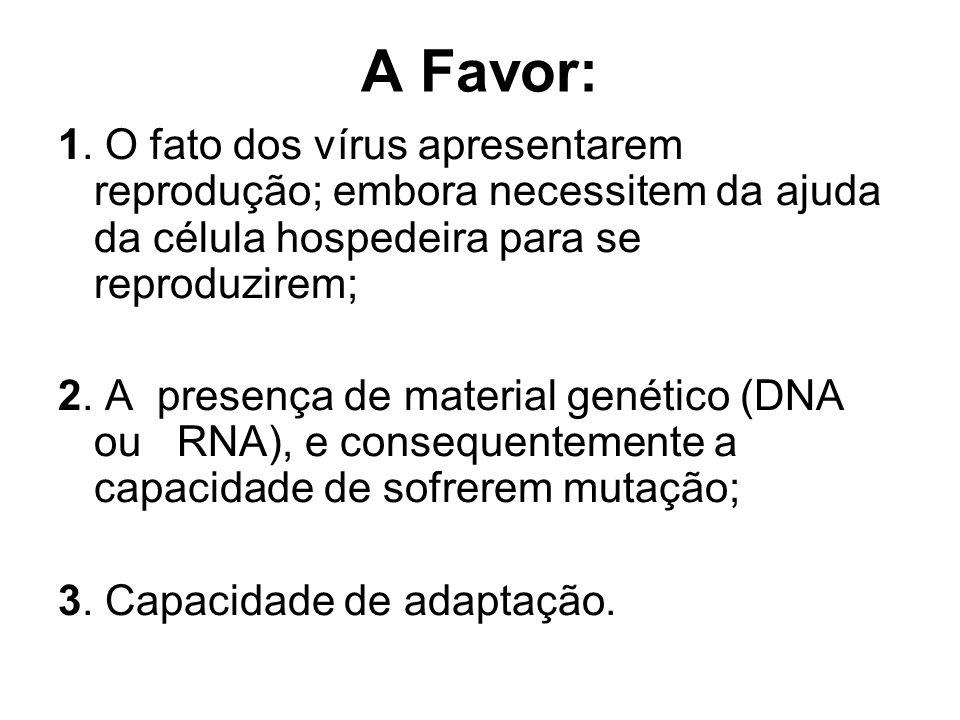 A Favor: 1. O fato dos vírus apresentarem reprodução; embora necessitem da ajuda da célula hospedeira para se reproduzirem; 2. A presença de material