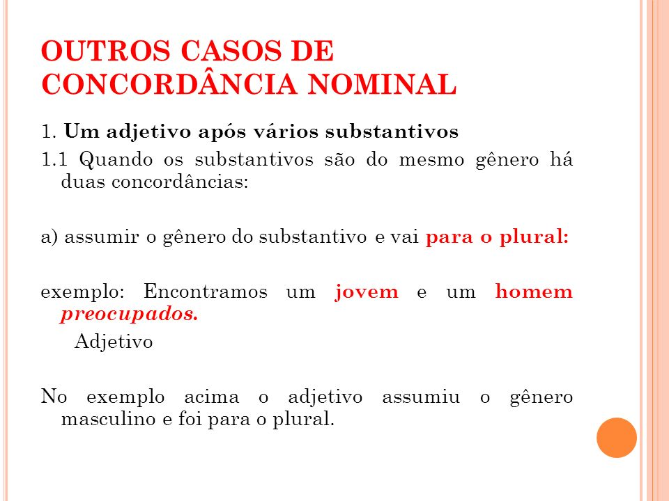 OUTROS CASOS DE CONCORDÂNCIA NOMINAL 1. Um adjetivo após vários substantivos 1.1 Quando os substantivos são do mesmo gênero há duas concordâncias: a)