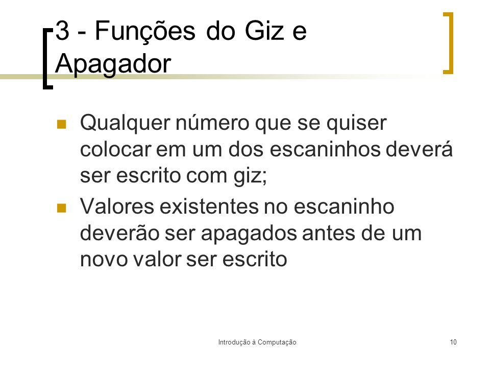 Introdução à Computação10 3 - Funções do Giz e Apagador Qualquer número que se quiser colocar em um dos escaninhos deverá ser escrito com giz; Valores