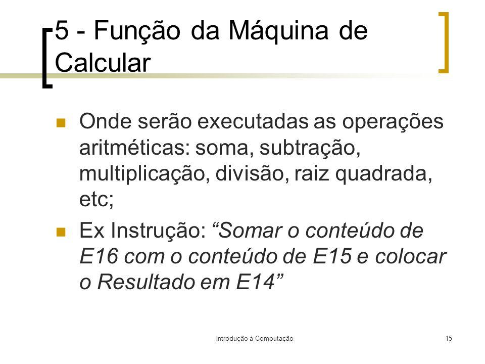 Introdução à Computação15 5 - Função da Máquina de Calcular Onde serão executadas as operações aritméticas: soma, subtração, multiplicação, divisão, r