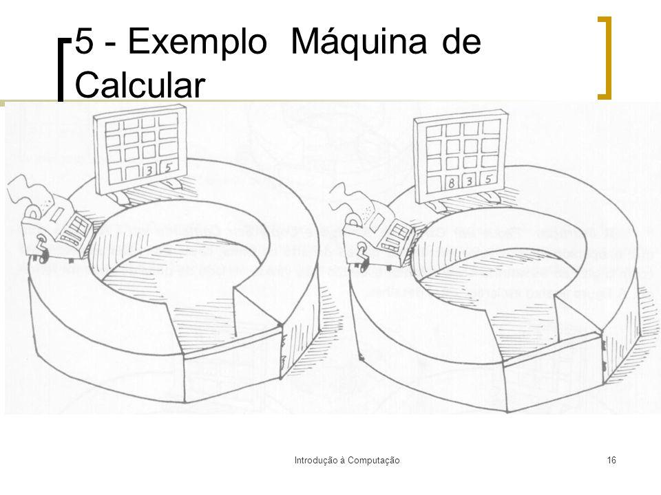 Introdução à Computação16 5 - Exemplo Máquina de Calcular