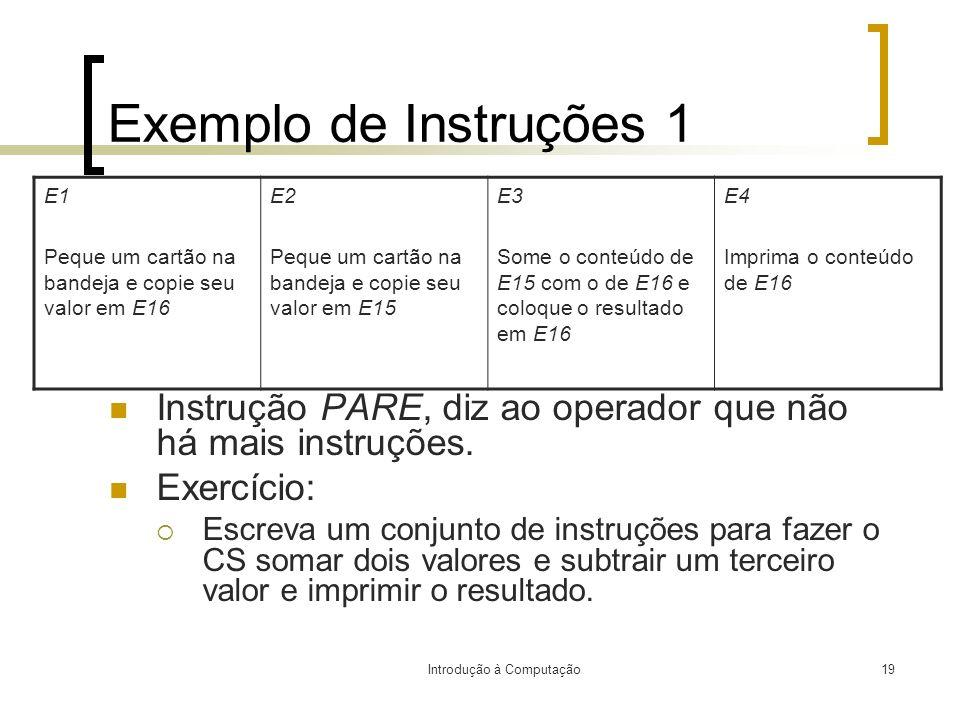 Introdução à Computação19 Exemplo de Instruções 1 Instrução PARE, diz ao operador que não há mais instruções. Exercício: Escreva um conjunto de instru
