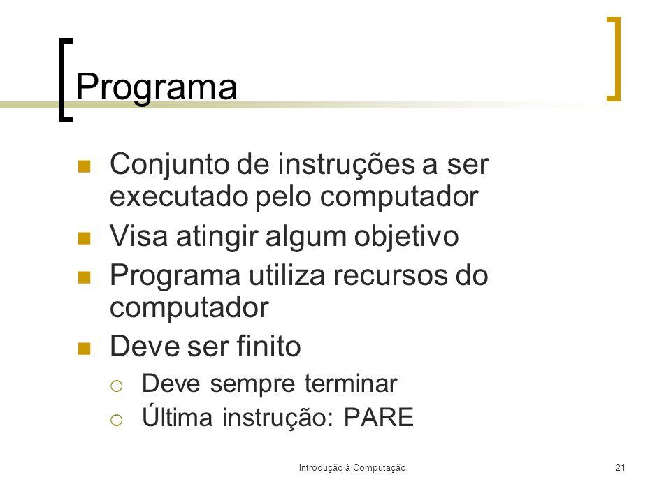 Introdução à Computação21 Programa Conjunto de instruções a ser executado pelo computador Visa atingir algum objetivo Programa utiliza recursos do com