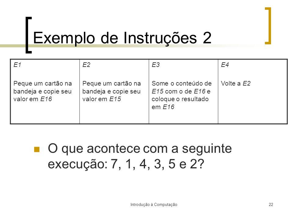 Introdução à Computação22 Exemplo de Instruções 2 O que acontece com a seguinte execução: 7, 1, 4, 3, 5 e 2? E1 Peque um cartão na bandeja e copie seu