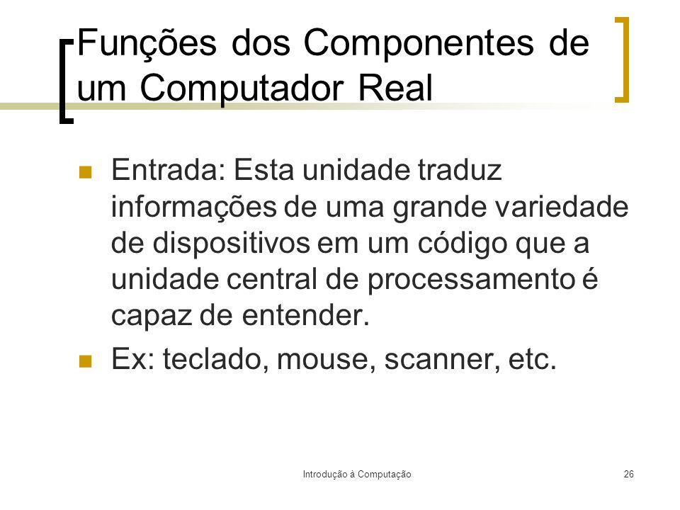 Introdução à Computação26 Funções dos Componentes de um Computador Real Entrada: Esta unidade traduz informações de uma grande variedade de dispositiv