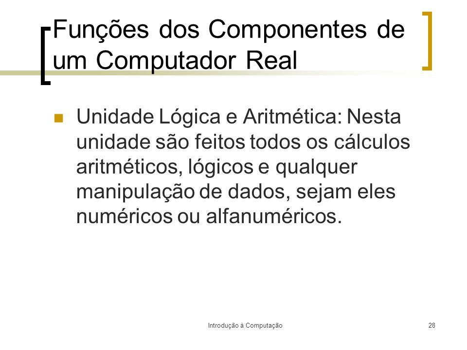 Introdução à Computação28 Funções dos Componentes de um Computador Real Unidade Lógica e Aritmética: Nesta unidade são feitos todos os cálculos aritmé