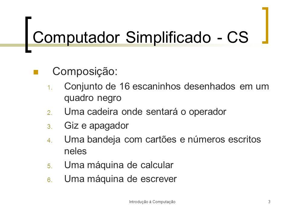 Introdução à Computação3 Computador Simplificado - CS Composição: 1. Conjunto de 16 escaninhos desenhados em um quadro negro 2. Uma cadeira onde senta