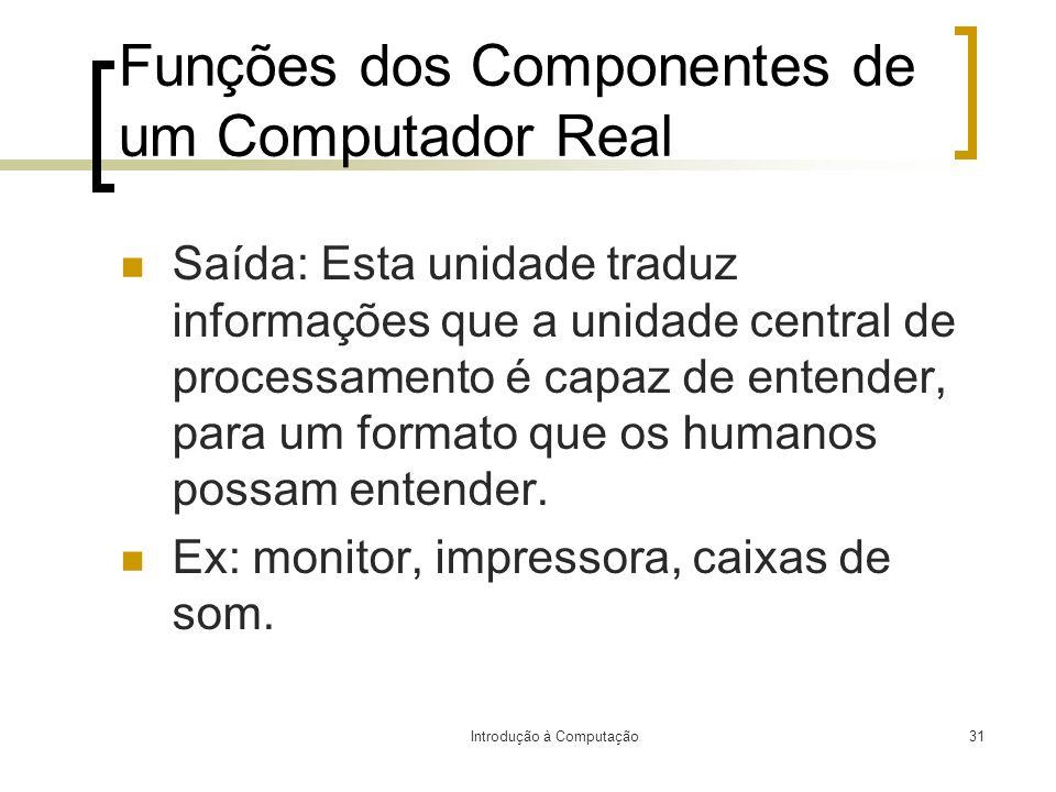 Introdução à Computação31 Funções dos Componentes de um Computador Real Saída: Esta unidade traduz informações que a unidade central de processamento