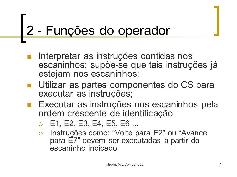 Introdução à Computação7 2 - Funções do operador Interpretar as instruções contidas nos escaninhos; supõe-se que tais instruções já estejam nos escani