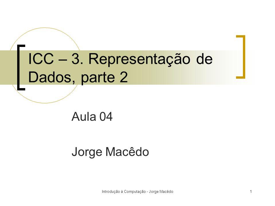 Introdução à Computação - Jorge Macêdo1 ICC – 3. Representação de Dados, parte 2 Aula 04 Jorge Macêdo