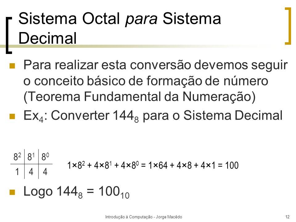 Introdução à Computação - Jorge Macêdo12 Sistema Octal para Sistema Decimal Para realizar esta conversão devemos seguir o conceito básico de formação