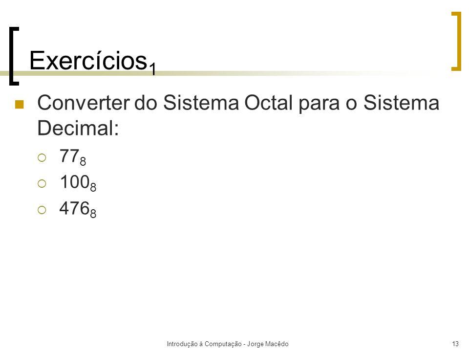 Introdução à Computação - Jorge Macêdo13 Exercícios 1 Converter do Sistema Octal para o Sistema Decimal: 77 8 100 8 476 8