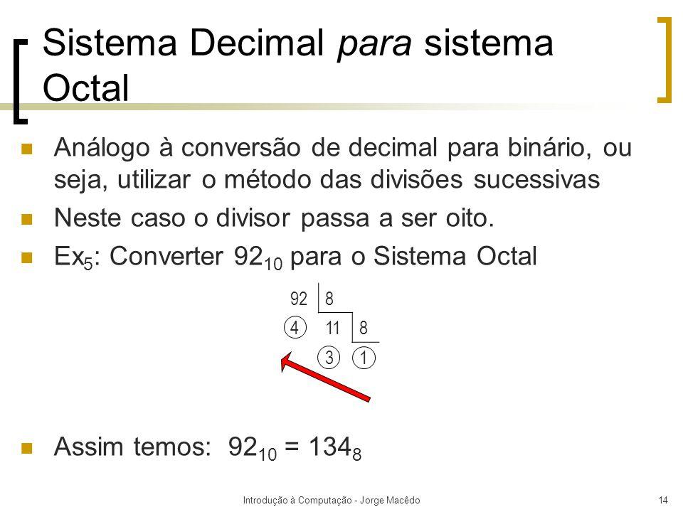 Introdução à Computação - Jorge Macêdo14 Sistema Decimal para sistema Octal Análogo à conversão de decimal para binário, ou seja, utilizar o método da