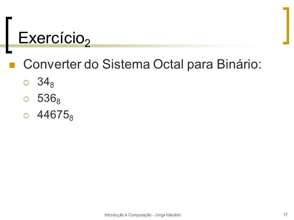 Introdução à Computação - Jorge Macêdo17 Exercício 2 Converter do Sistema Octal para Binário: 34 8 536 8 44675 8