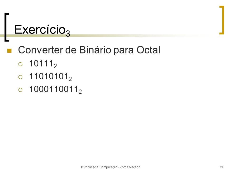 Introdução à Computação - Jorge Macêdo19 Exercício 3 Converter de Binário para Octal 10111 2 11010101 2 1000110011 2
