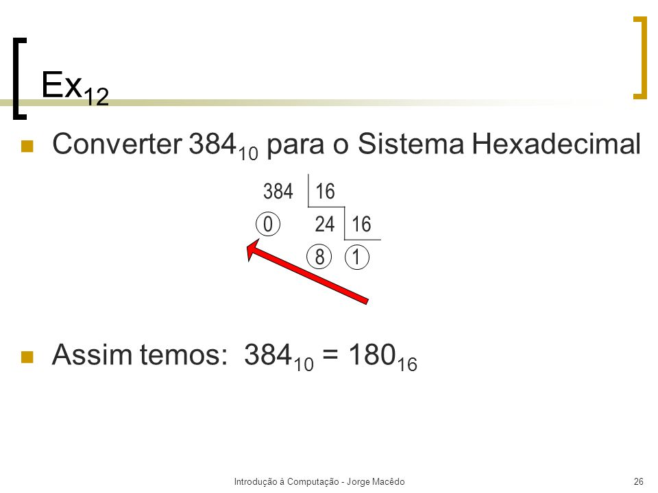 Introdução à Computação - Jorge Macêdo26 Ex 12 Converter 384 10 para o Sistema Hexadecimal Assim temos: 384 10 = 180 16 38416 0 2416 8 1