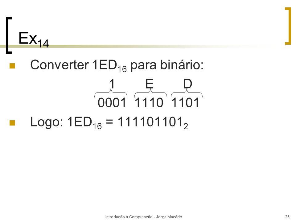 Introdução à Computação - Jorge Macêdo28 Ex 14 Converter 1ED 16 para binário: 1 E D 0001 1110 1101 Logo: 1ED 16 = 111101101 2