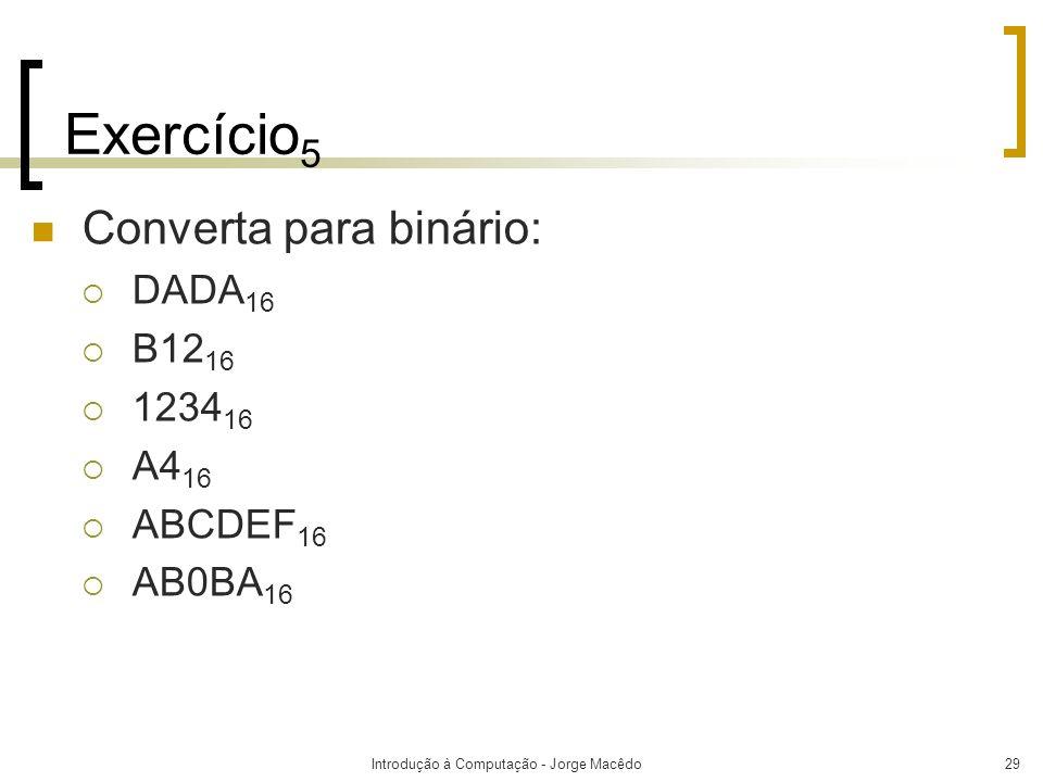 Introdução à Computação - Jorge Macêdo29 Exercício 5 Converta para binário: DADA 16 B12 16 1234 16 A4 16 ABCDEF 16 AB0BA 16